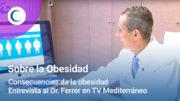 Consecuencias de la obesidad. Opinión de Dr. Ferrer en TV Mediterráneo.